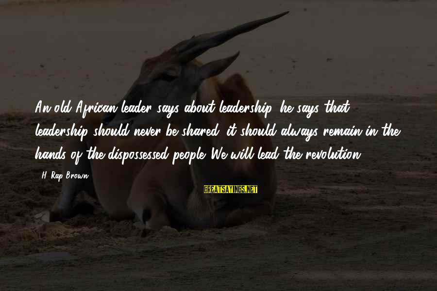 Old Hands Sayings By H. Rap Brown: An old African leader says about leadership, he says that leadership should never be shared;