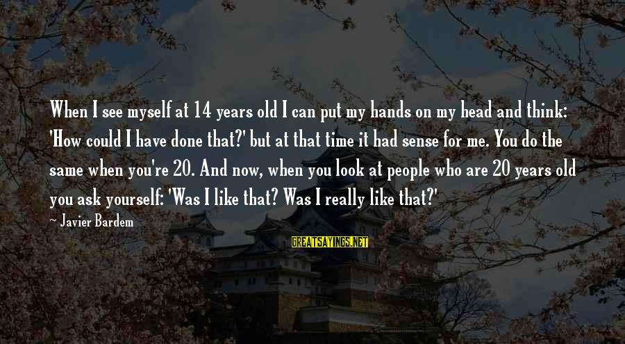 Old Hands Sayings By Javier Bardem: When I see myself at 14 years old I can put my hands on my