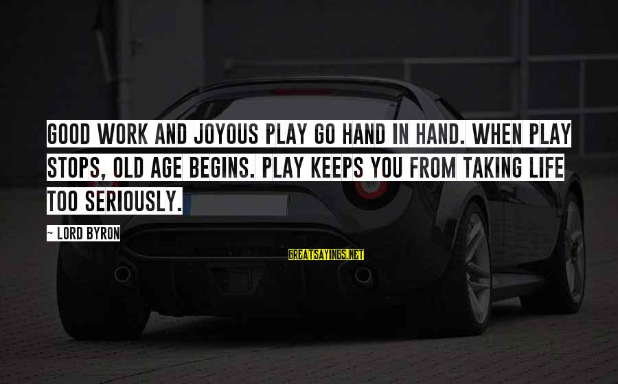 Old Hands Sayings By Lord Byron: Good work and joyous play go hand in hand. When play stops, old age begins.