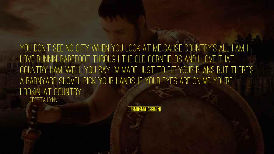 Old Hands Sayings By Loretta Lynn: You don't see no city when you look at me cause country's all I am.