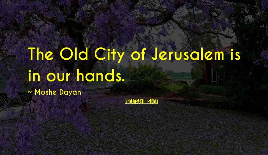 Old Hands Sayings By Moshe Dayan: The Old City of Jerusalem is in our hands.