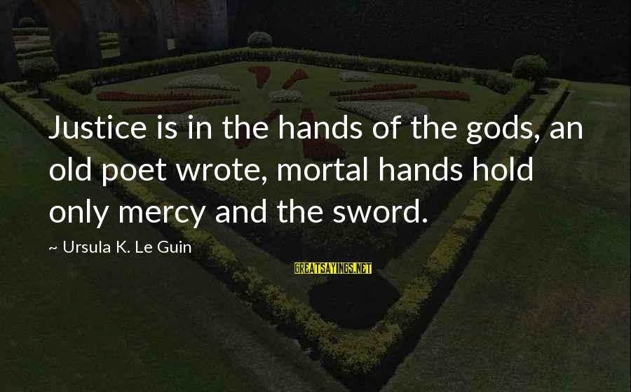 Old Hands Sayings By Ursula K. Le Guin: Justice is in the hands of the gods, an old poet wrote, mortal hands hold