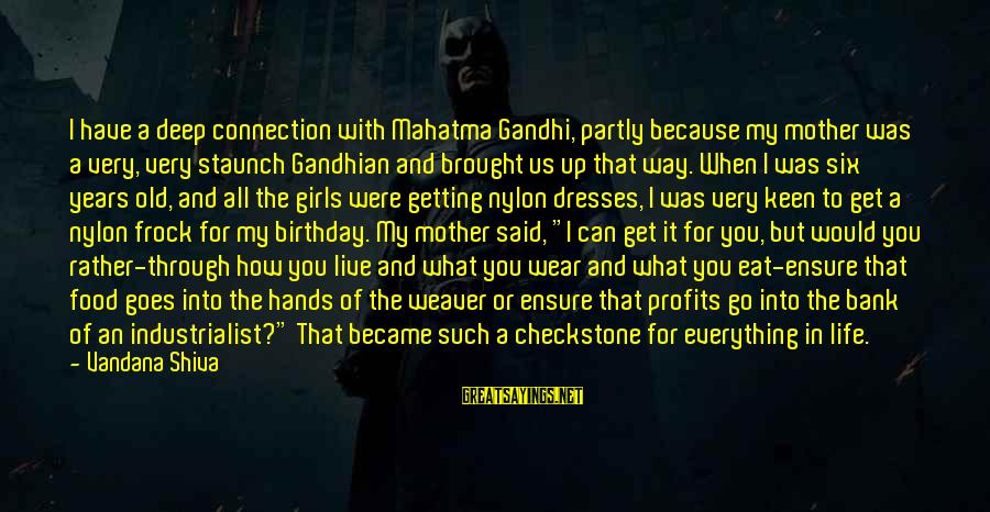 Old Hands Sayings By Vandana Shiva: I have a deep connection with Mahatma Gandhi, partly because my mother was a very,