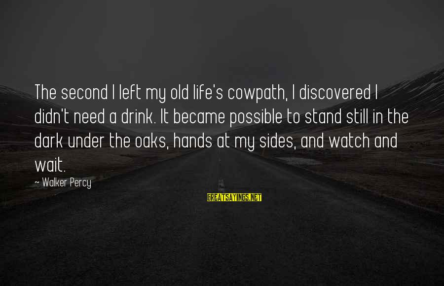 Old Hands Sayings By Walker Percy: The second I left my old life's cowpath, I discovered I didn't need a drink.