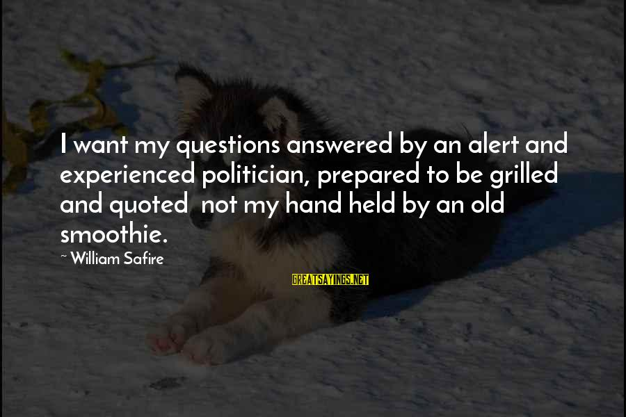 Old Hands Sayings By William Safire: I want my questions answered by an alert and experienced politician, prepared to be grilled