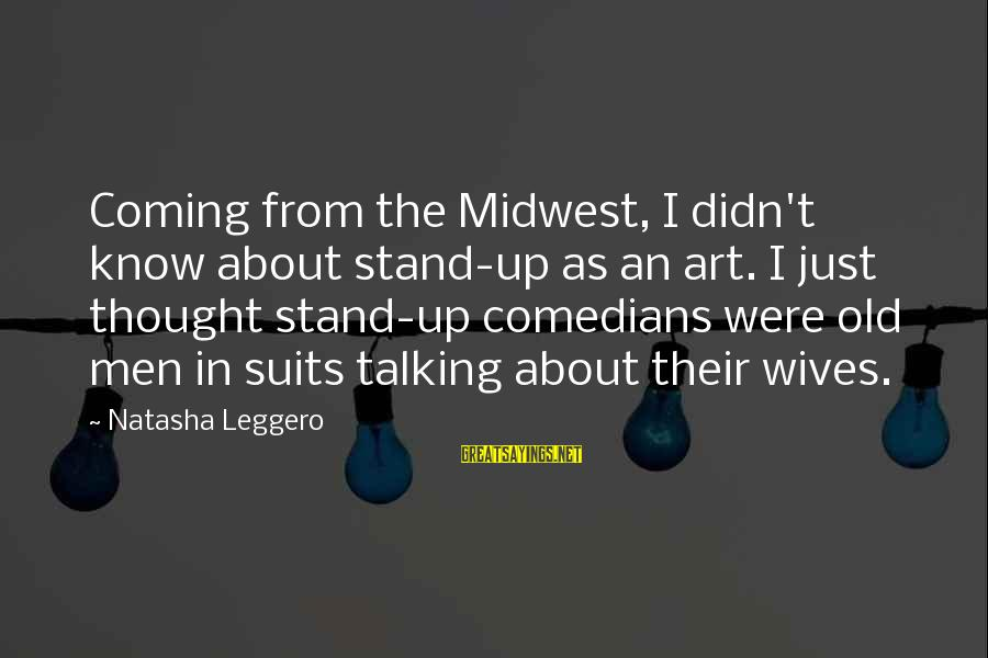 Old Midwest Sayings By Natasha Leggero: Coming from the Midwest, I didn't know about stand-up as an art. I just thought
