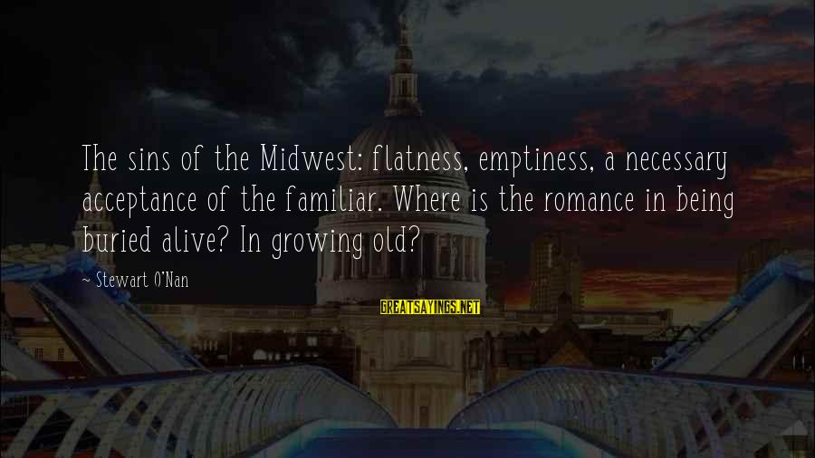 Old Midwest Sayings By Stewart O'Nan: The sins of the Midwest: flatness, emptiness, a necessary acceptance of the familiar. Where is