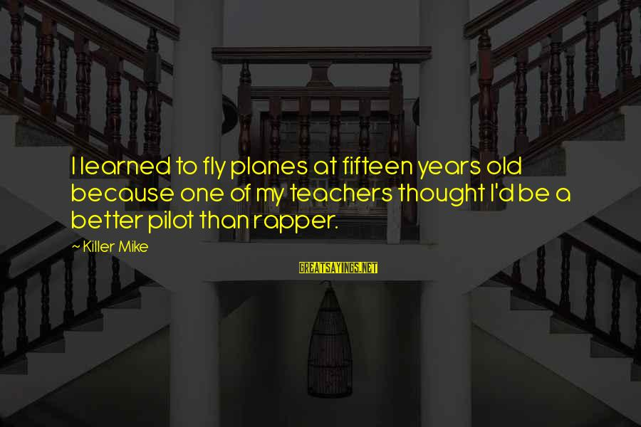 Old Rapper Sayings By Killer Mike: I learned to fly planes at fifteen years old because one of my teachers thought
