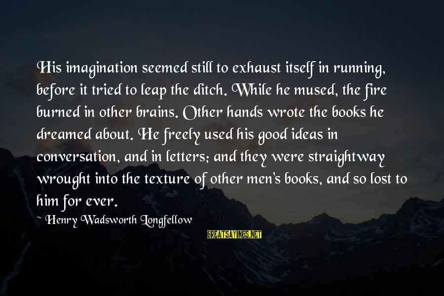 Old School Mitch A Palooza Sayings By Henry Wadsworth Longfellow: His imagination seemed still to exhaust itself in running, before it tried to leap the