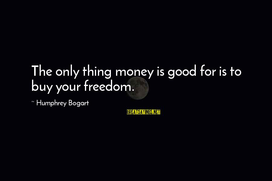 Old School Sayings And Sayings By Humphrey Bogart: The only thing money is good for is to buy your freedom.