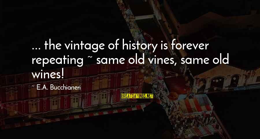 Old Wines Sayings By E.A. Bucchianeri: ... the vintage of history is forever repeating ~ same old vines, same old wines!