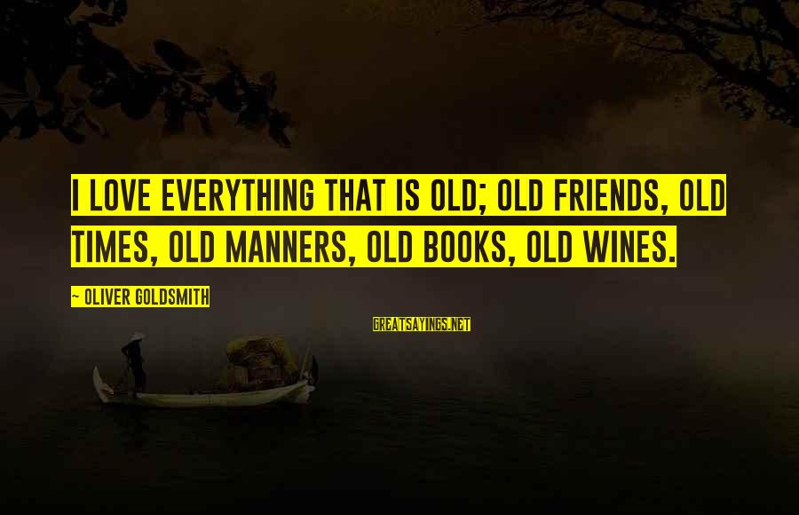 Old Wines Sayings By Oliver Goldsmith: I love everything that is old; old friends, old times, old manners, old books, old