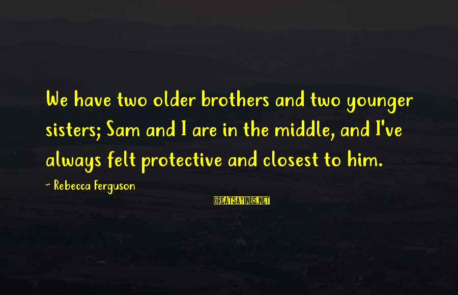 Older Sisters And Younger Brothers Sayings By Rebecca Ferguson: We have two older brothers and two younger sisters; Sam and I are in the