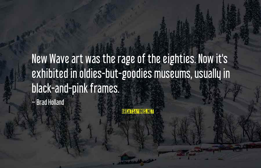 Oldies Sayings By Brad Holland: New Wave art was the rage of the eighties. Now it's exhibited in oldies-but-goodies museums,