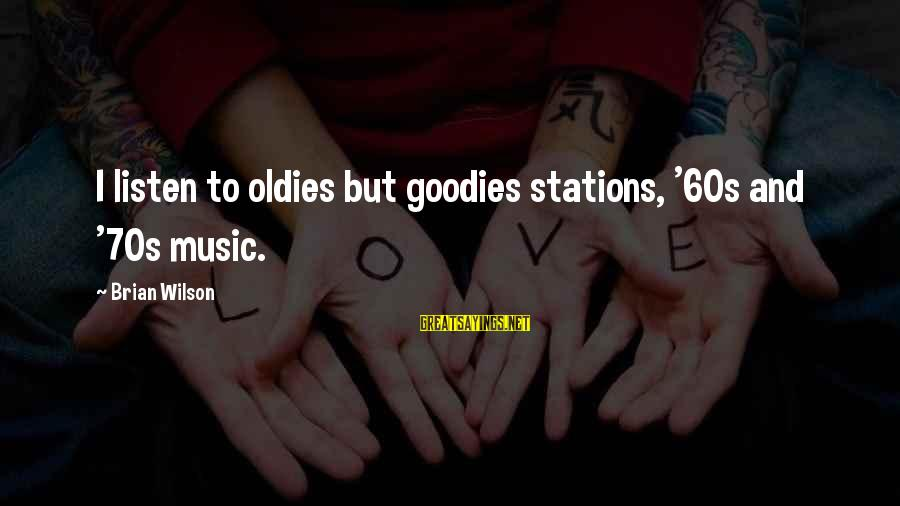 Oldies Sayings By Brian Wilson: I listen to oldies but goodies stations, '60s and '70s music.