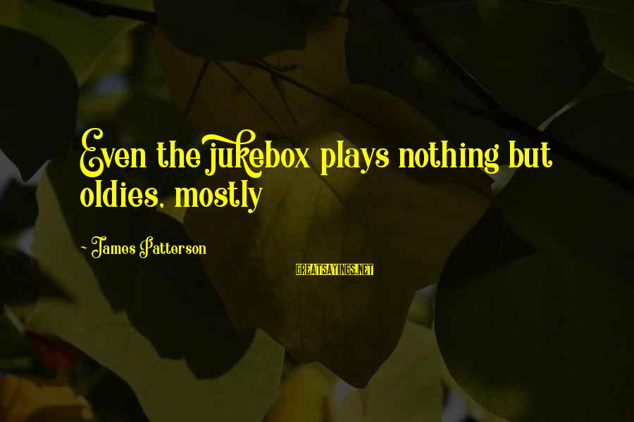 Oldies Sayings By James Patterson: Even the jukebox plays nothing but oldies, mostly