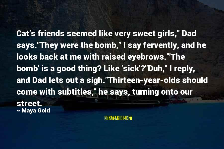 """Oldies Sayings By Maya Gold: Cat's friends seemed like very sweet girls,"""" Dad says.""""They were the bomb,"""" I say fervently,"""