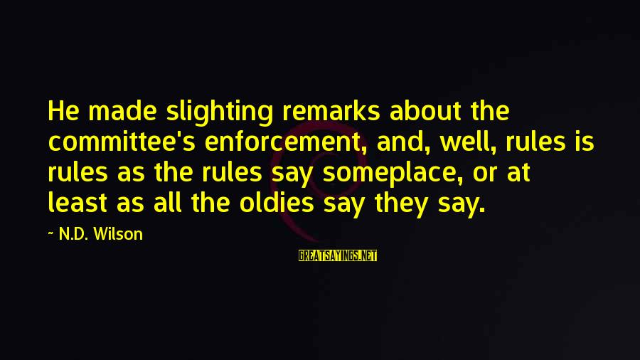 Oldies Sayings By N.D. Wilson: He made slighting remarks about the committee's enforcement, and, well, rules is rules as the