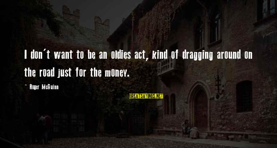 Oldies Sayings By Roger McGuinn: I don't want to be an oldies act, kind of dragging around on the road