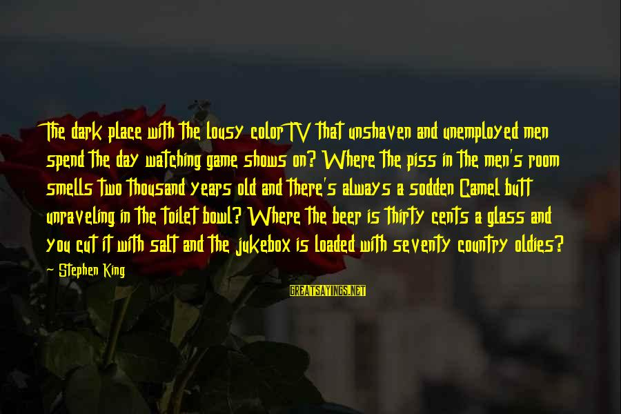 Oldies Sayings By Stephen King: The dark place with the lousy color TV that unshaven and unemployed men spend the