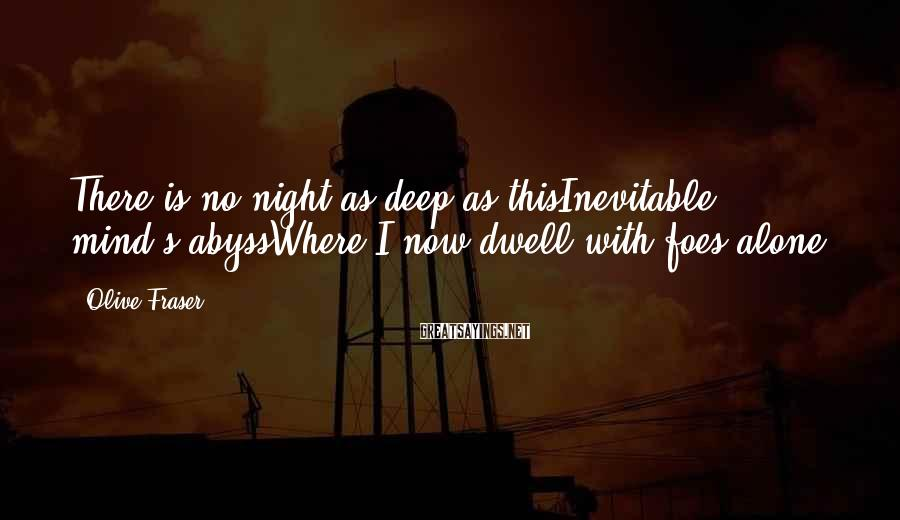 Olive Fraser Sayings: There is no night as deep as thisInevitable mind's abyssWhere I now dwell with foes