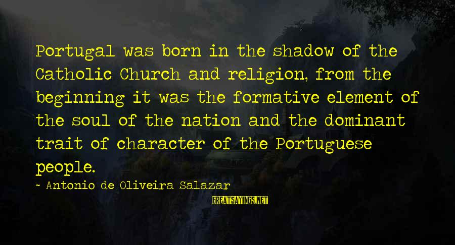 Oliveira Salazar Sayings By Antonio De Oliveira Salazar: Portugal was born in the shadow of the Catholic Church and religion, from the beginning