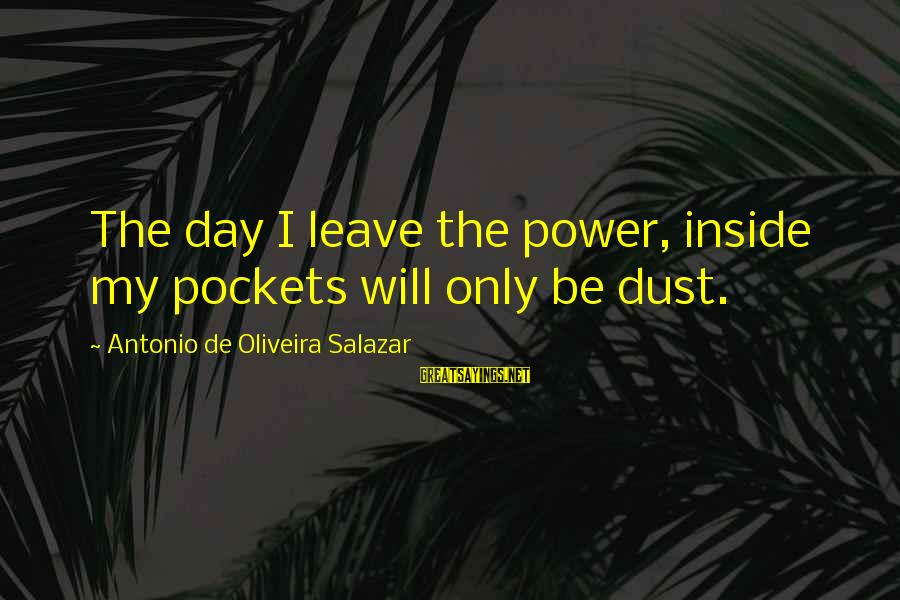 Oliveira Salazar Sayings By Antonio De Oliveira Salazar: The day I leave the power, inside my pockets will only be dust.