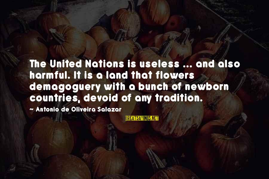 Oliveira Salazar Sayings By Antonio De Oliveira Salazar: The United Nations is useless ... and also harmful. It is a land that flowers