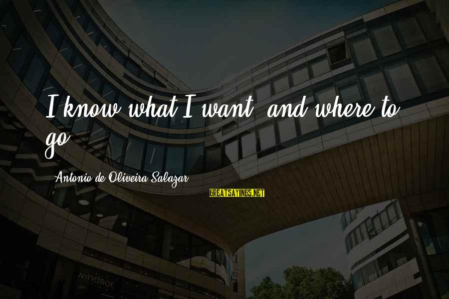 Oliveira Salazar Sayings By Antonio De Oliveira Salazar: I know what I want, and where to go.