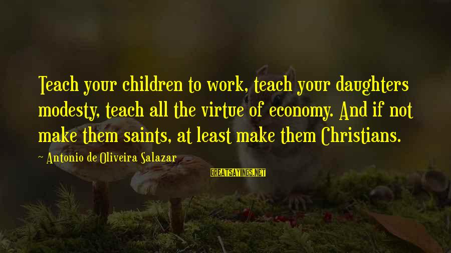 Oliveira Salazar Sayings By Antonio De Oliveira Salazar: Teach your children to work, teach your daughters modesty, teach all the virtue of economy.