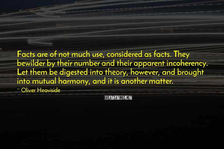 Oliver Heaviside Sayings: Facts are of not much use, considered as facts. They bewilder by their number and