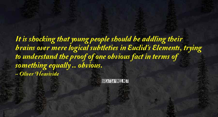 Oliver Heaviside Sayings: It is shocking that young people should be addling their brains over mere logical subtleties