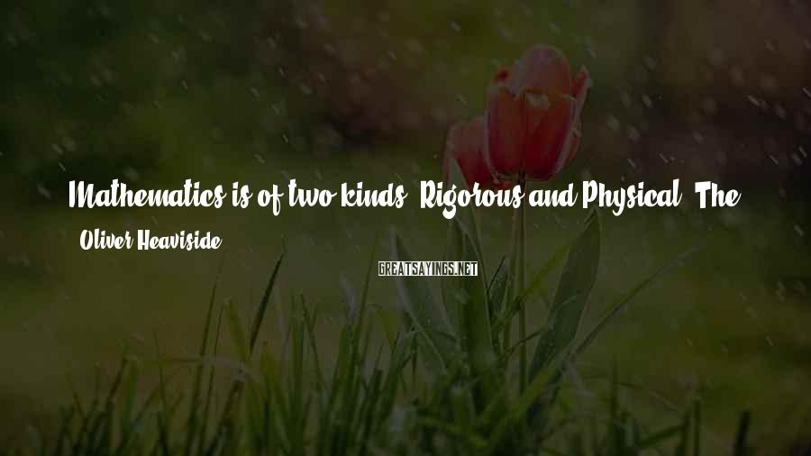 Oliver Heaviside Sayings: Mathematics is of two kinds, Rigorous and Physical. The former is Narrow: the latter Bold