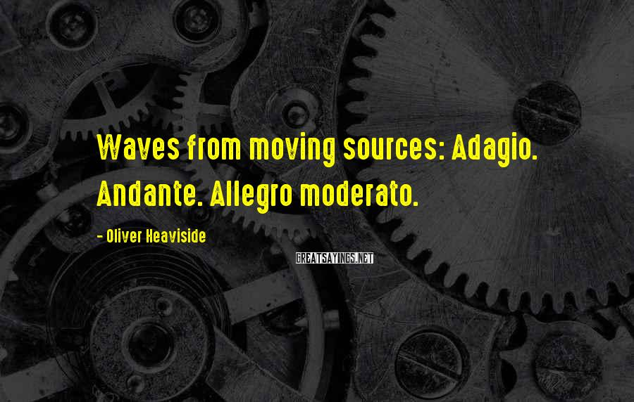 Oliver Heaviside Sayings: Waves from moving sources: Adagio. Andante. Allegro moderato.