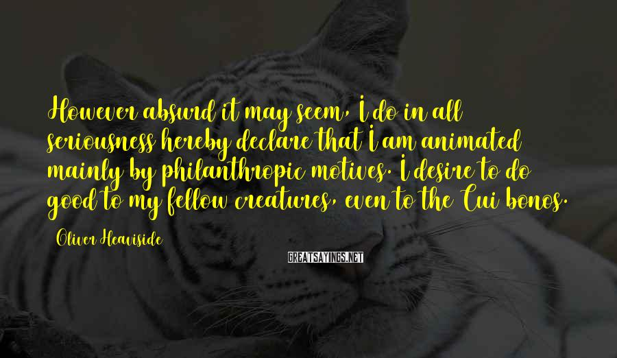 Oliver Heaviside Sayings: However absurd it may seem, I do in all seriousness hereby declare that I am