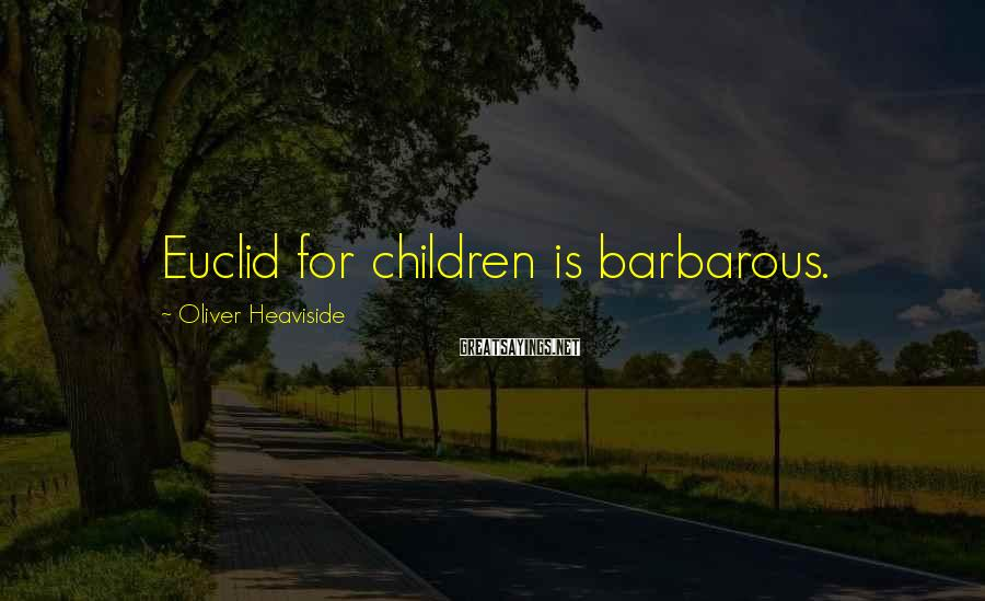 Oliver Heaviside Sayings: Euclid for children is barbarous.