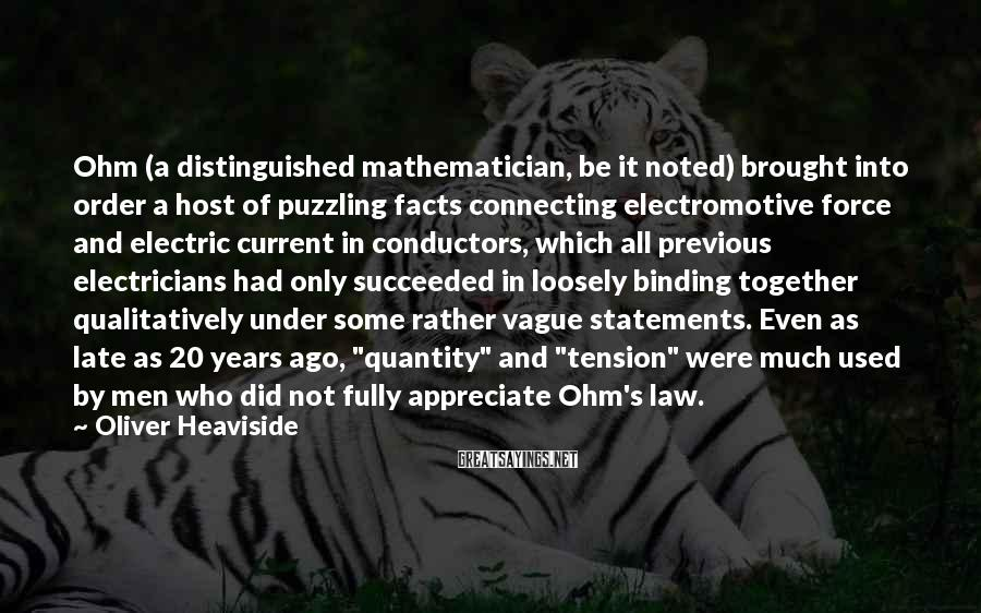 Oliver Heaviside Sayings: Ohm (a distinguished mathematician, be it noted) brought into order a host of puzzling facts