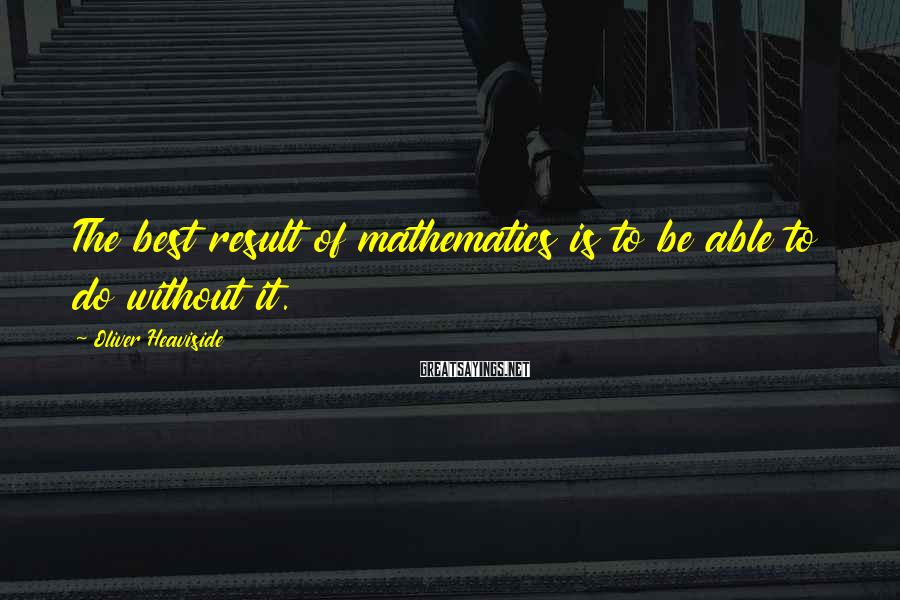 Oliver Heaviside Sayings: The best result of mathematics is to be able to do without it.