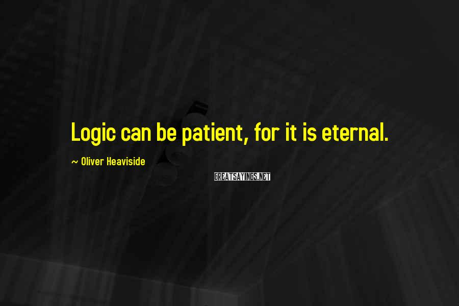 Oliver Heaviside Sayings: Logic can be patient, for it is eternal.