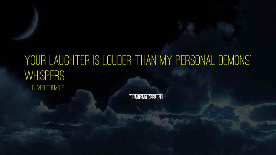 Oliver Tremble Sayings: Your laughter is louder than my personal demons' whispers.