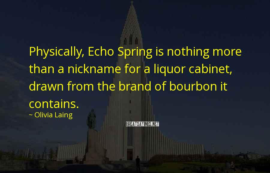 Olivia Laing Sayings: Physically, Echo Spring is nothing more than a nickname for a liquor cabinet, drawn from