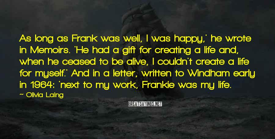 Olivia Laing Sayings: As long as Frank was well, I was happy,' he wrote in Memoirs. 'He had