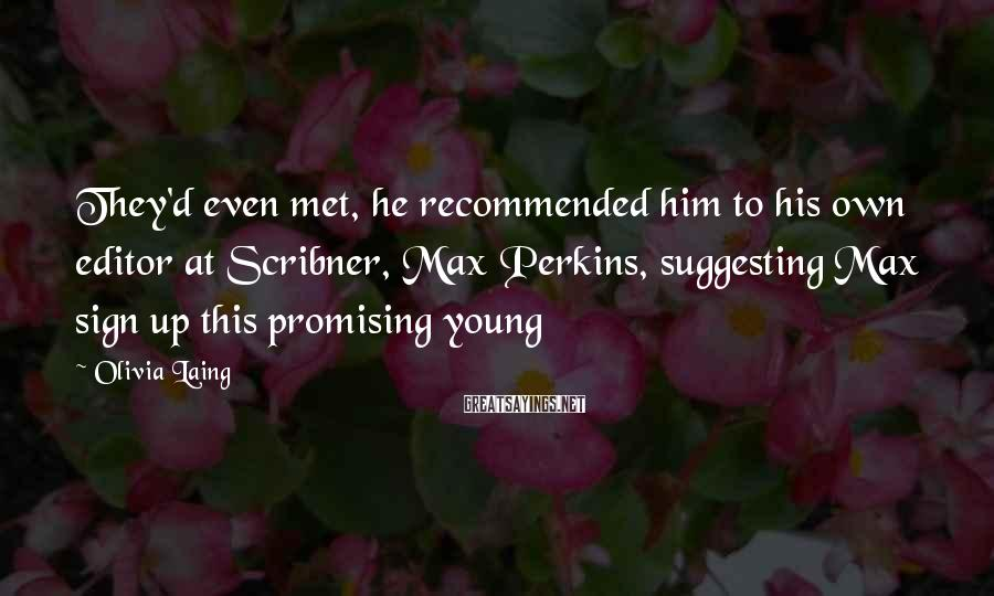 Olivia Laing Sayings: They'd even met, he recommended him to his own editor at Scribner, Max Perkins, suggesting