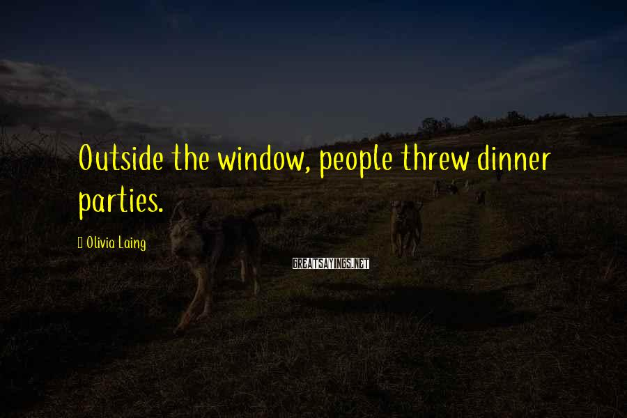 Olivia Laing Sayings: Outside the window, people threw dinner parties.