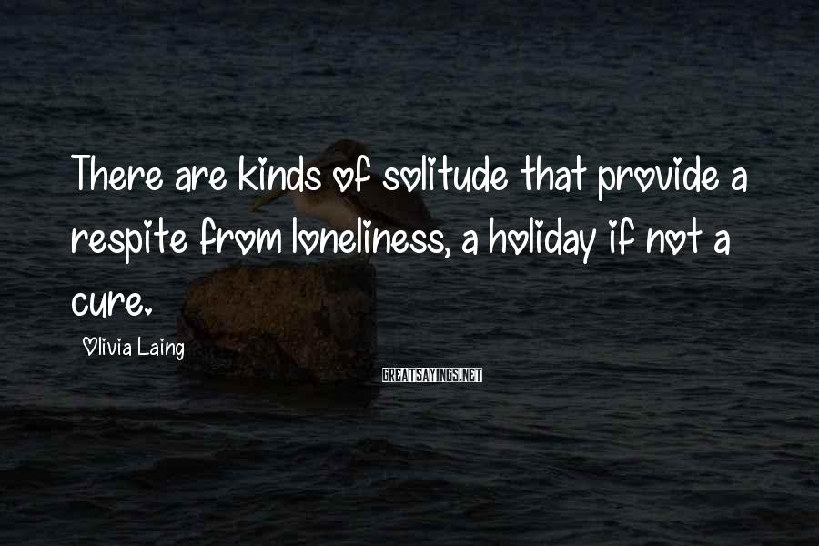 Olivia Laing Sayings: There are kinds of solitude that provide a respite from loneliness, a holiday if not