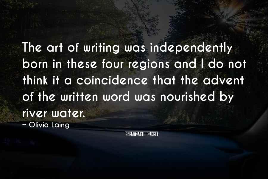 Olivia Laing Sayings: The art of writing was independently born in these four regions and I do not