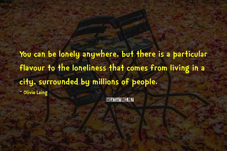 Olivia Laing Sayings: You can be lonely anywhere, but there is a particular flavour to the loneliness that