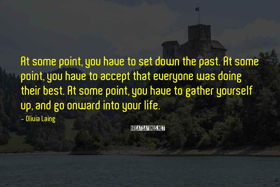 Olivia Laing Sayings: At some point, you have to set down the past. At some point, you have