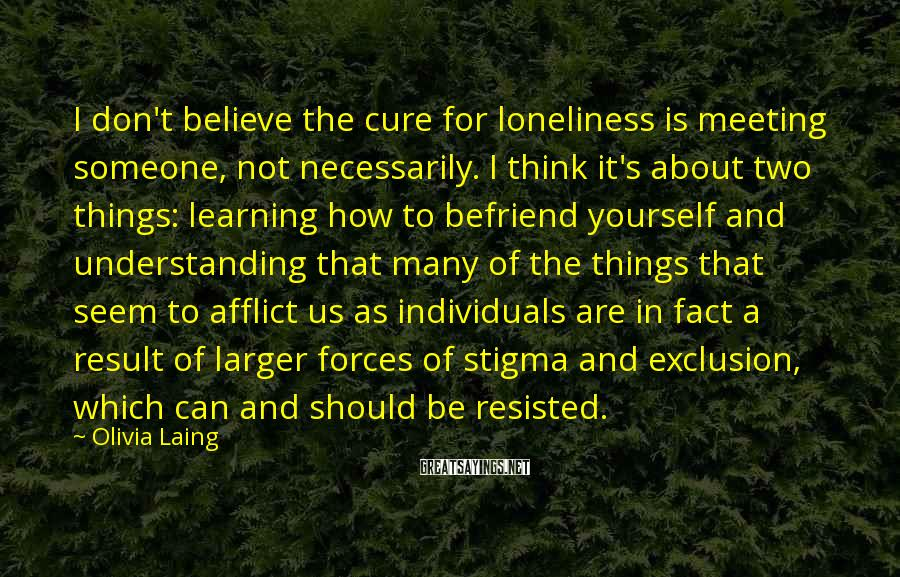 Olivia Laing Sayings: I don't believe the cure for loneliness is meeting someone, not necessarily. I think it's