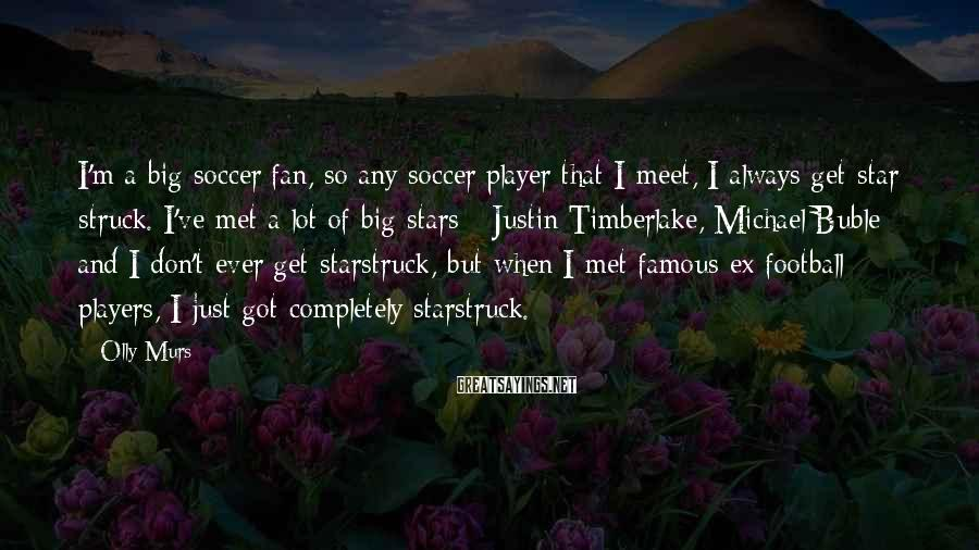 Olly Murs Sayings: I'm a big soccer fan, so any soccer player that I meet, I always get